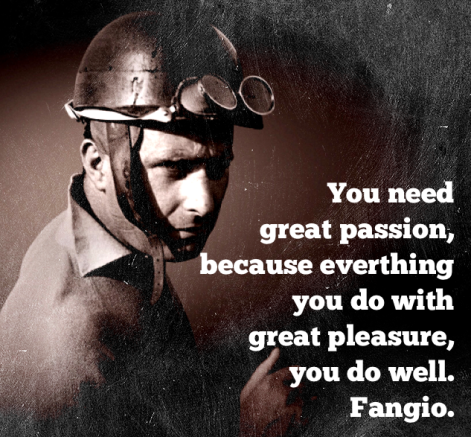You need great passion, because everything you do with great pleasure, you do well. - Fangio
